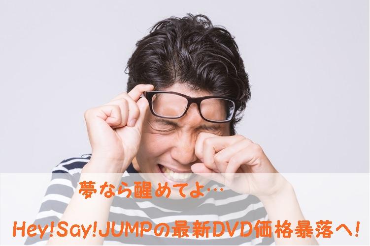 夢なら醒めてよ…Hey!Say!JUMPの最新DVD価格暴落へ!