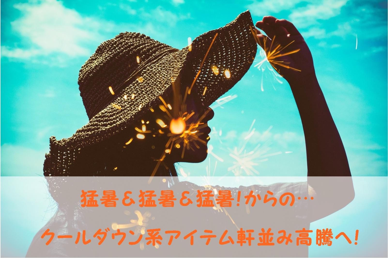 猛暑&猛暑&猛暑!からの…クールダウン系アイテム軒並み高騰へ!